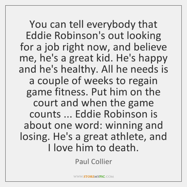 You can tell everybody that Eddie Robinson's out looking for a job ...
