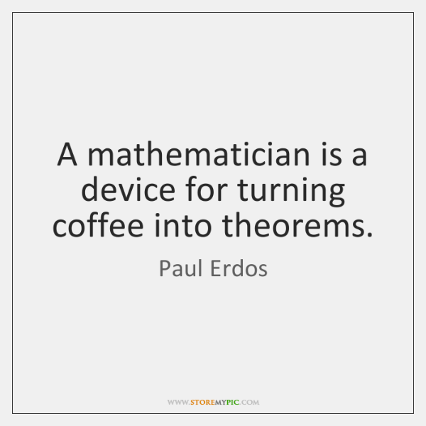 A mathematician is a device for turning coffee into theorems.