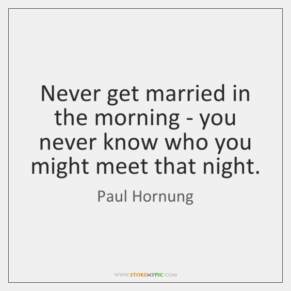 Never get married in the morning - you never know who you ...