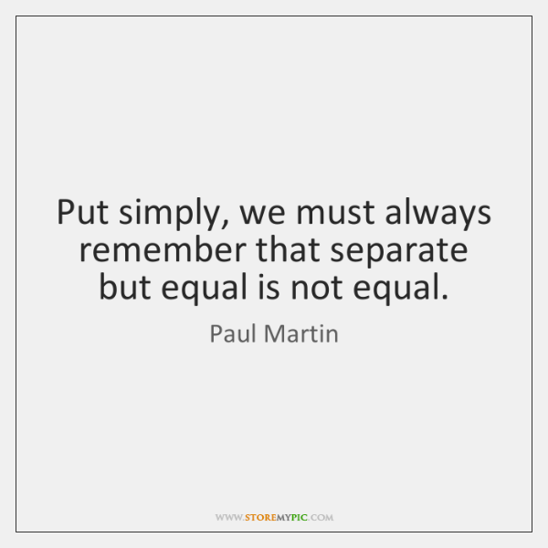 Put simply, we must always remember that separate but equal is not ...