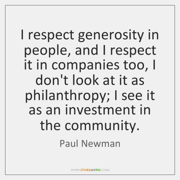 I respect generosity in people, and I respect it in companies too, ...
