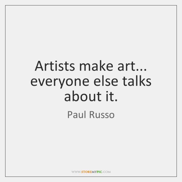 Artists make art... everyone else talks about it.