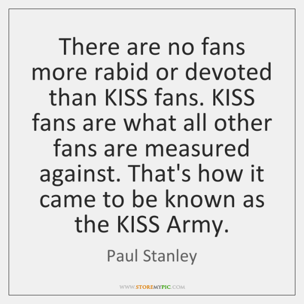 There are no fans more rabid or devoted than KISS fans. KISS ...