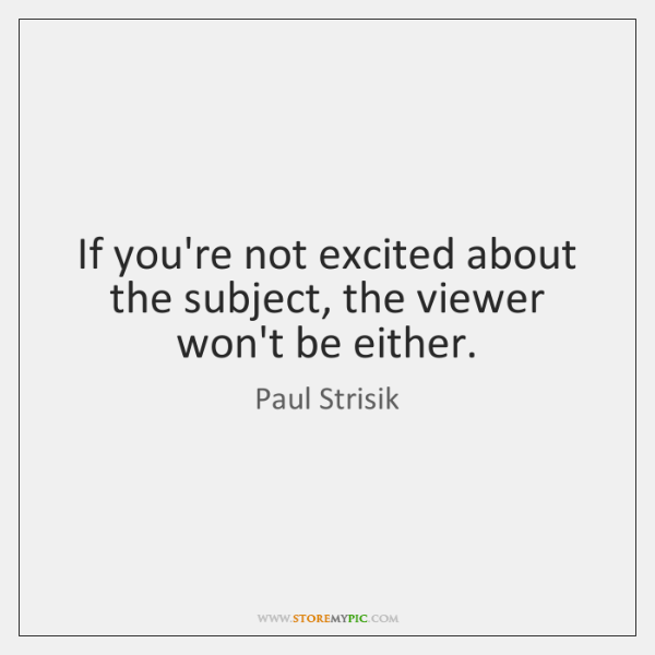 If you're not excited about the subject, the viewer won't be either.