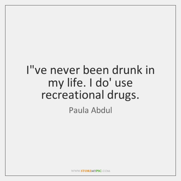 I've never been drunk in my life. I do' use recreational drugs.