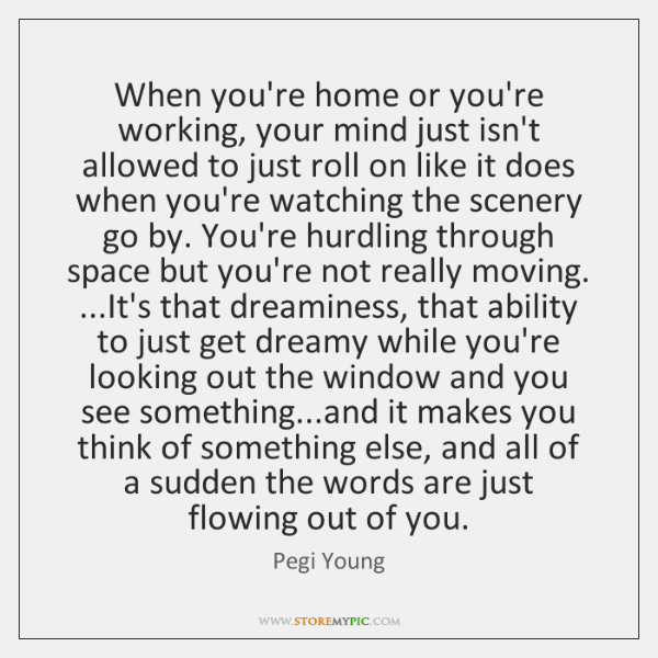 When you're home or you're working, your mind just isn't allowed to ...