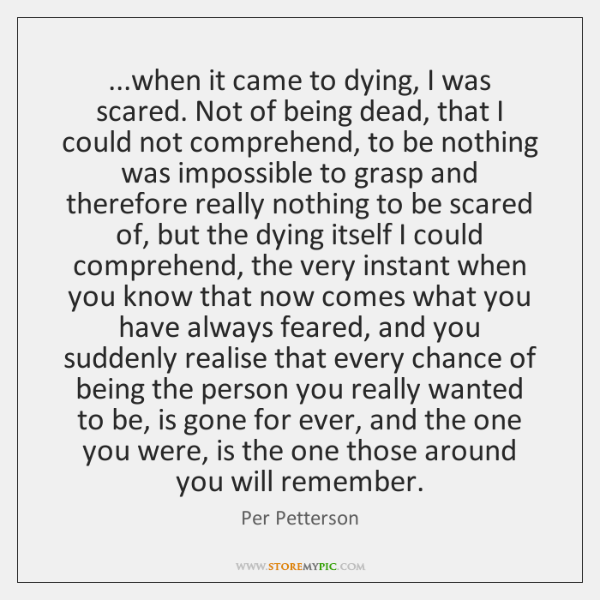 ...when it came to dying, I was scared. Not of being dead, ...