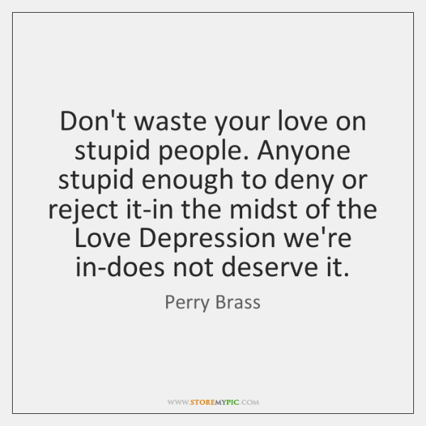 Don't waste your love on stupid people. Anyone stupid enough to deny ...