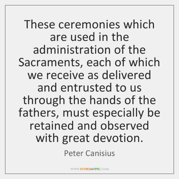 These ceremonies which are used in the administration of the Sacraments, each ...