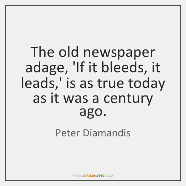 The old newspaper adage, 'If it bleeds, it leads,' is as ...