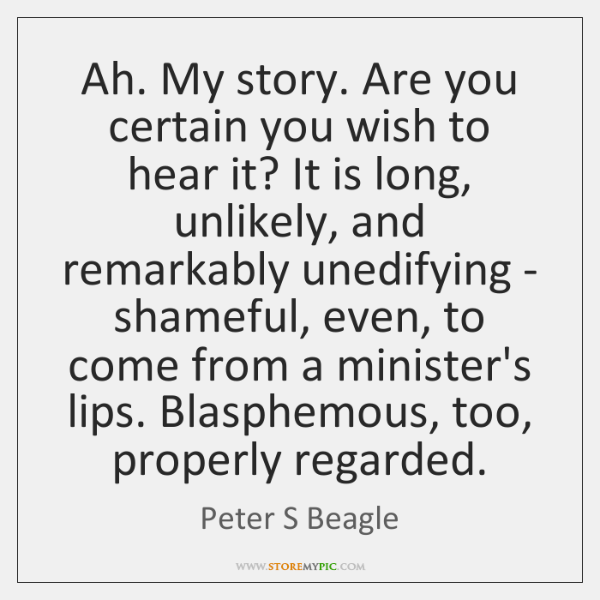Ah. My story. Are you certain you wish to hear it? It ...