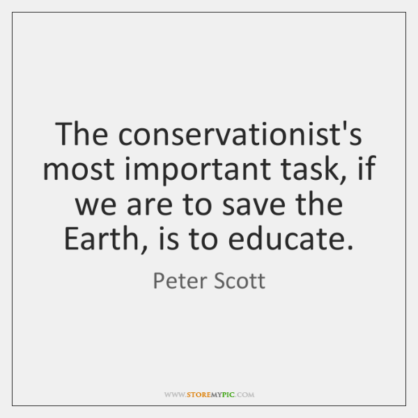 The conservationist's most important task, if we are to save the Earth, ...