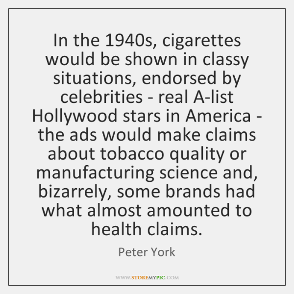 In the 1940s, cigarettes would be shown in classy situations, endorsed by ...