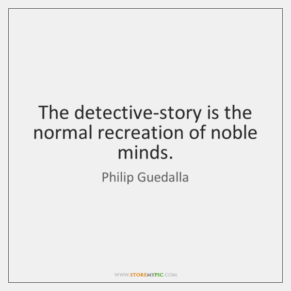 The detective-story is the normal recreation of noble minds.