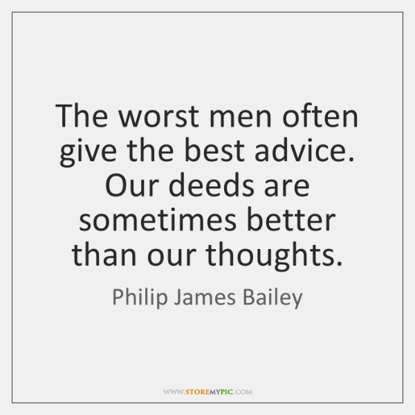 The worst men often give the best advice. Our deeds are sometimes ...