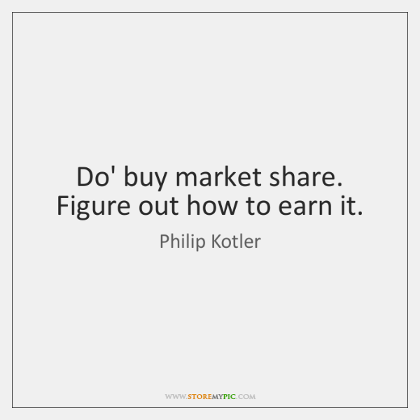 Do' buy market share. Figure out how to earn it.