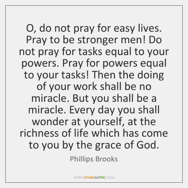O, do not pray for easy lives. Pray to be stronger men! ...