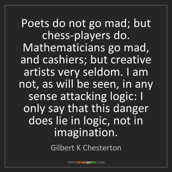 Gilbert K Chesterton: Poets do not go mad; but chess-players do. Mathematicians...