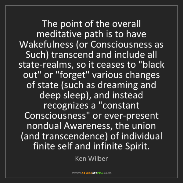 Ken Wilber: The point of the overall meditative path is to have Wakefulness...