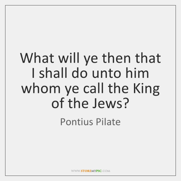 What will ye then that I shall do unto him whom ye ...