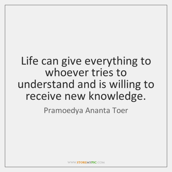 Life can give everything to whoever tries to understand and is willing ...