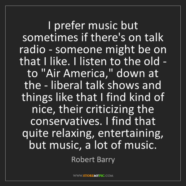 Robert Barry: I prefer music but sometimes if there's on talk radio...