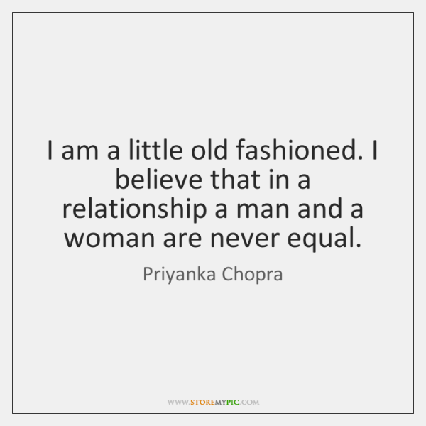I am a little old fashioned. I believe that in a relationship ...