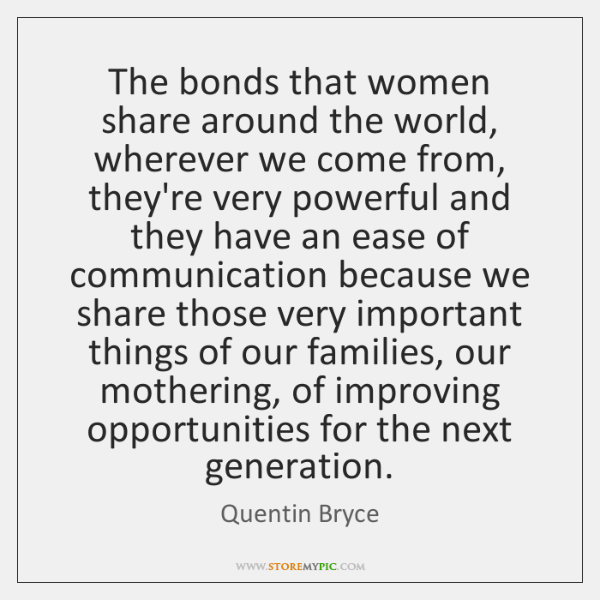 The bonds that women share around the world, wherever we come from, ...