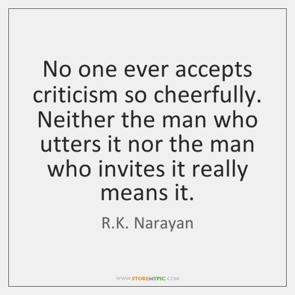 No one ever accepts criticism so cheerfully. Neither the man who utters ...