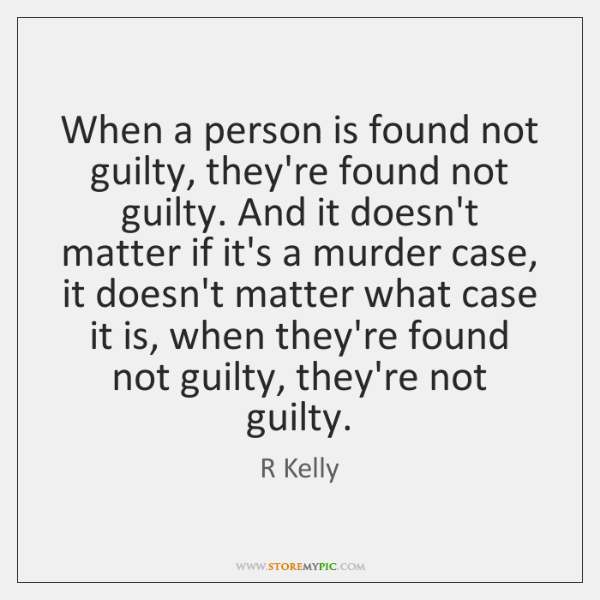 When a person is found not guilty, they're found not guilty. And ...