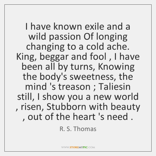 I have known exile and a wild passion Of longing changing to ...