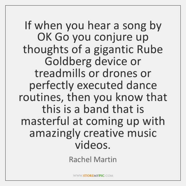 If when you hear a song by OK Go you conjure up ...