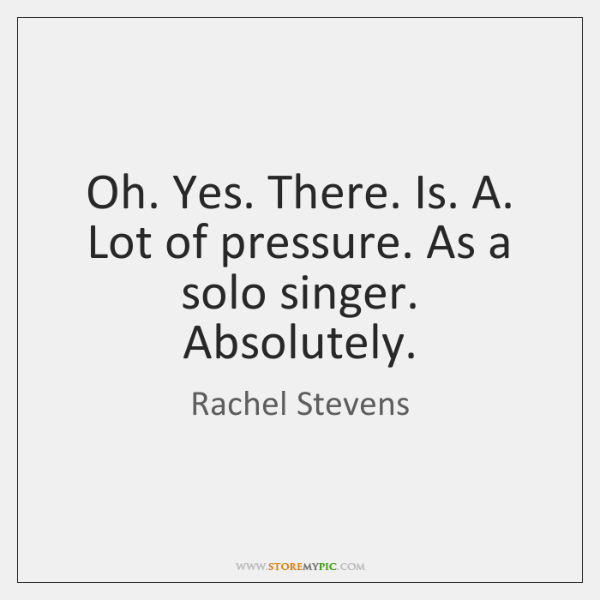 Oh. Yes. There. Is. A. Lot of pressure. As a solo singer. ...