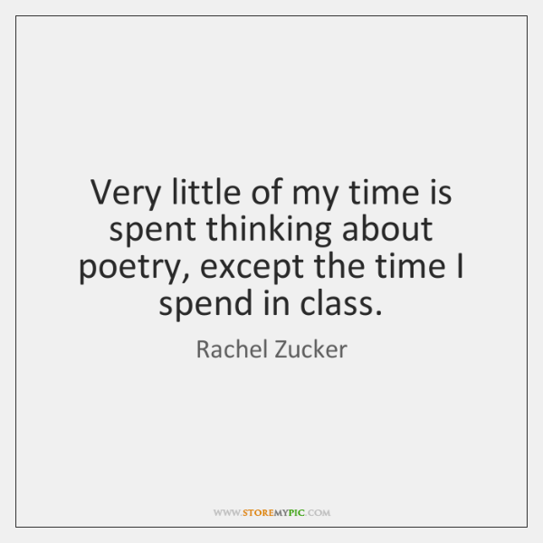 Very little of my time is spent thinking about poetry, except the ...