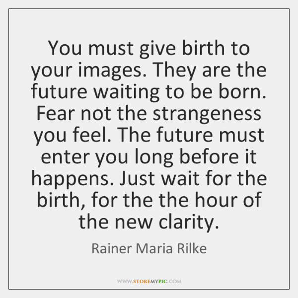 You must give birth to your images. They are the future waiting ...