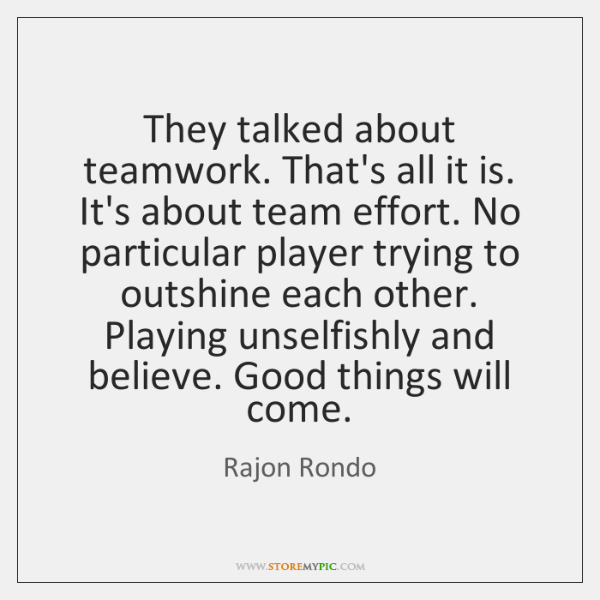 They talked about teamwork. That's all it is. It's about team effort. ...
