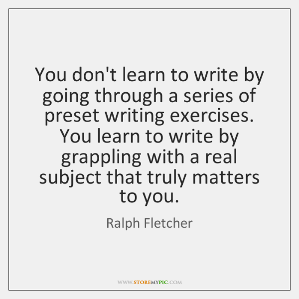 You don't learn to write by going through a series of preset ...