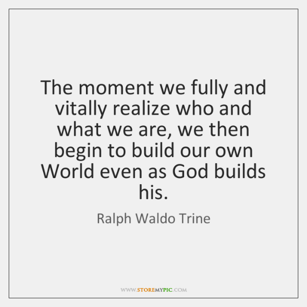 The moment we fully and vitally realize who and what we are, ...