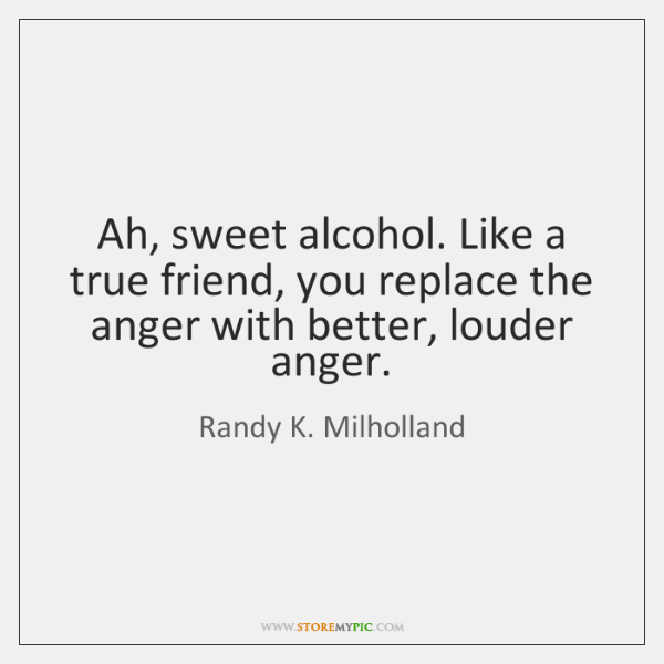 Ah, sweet alcohol. Like a true friend, you replace the anger with ...