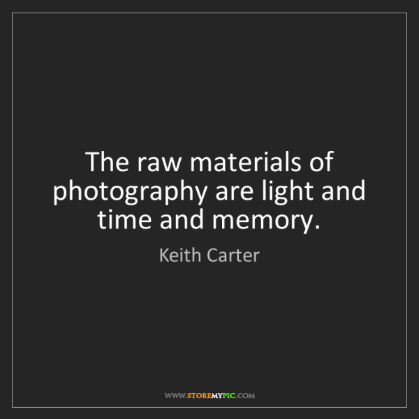 Photographic Memory Quotes: Keith Carter: The Raw Materials Of Photography Are Light