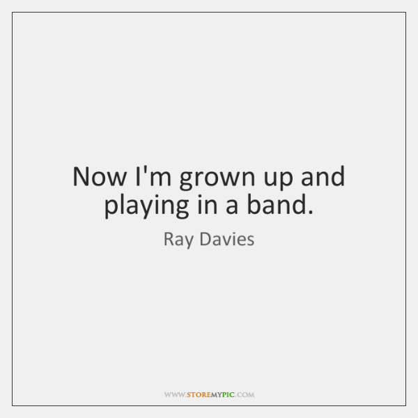 Now I'm grown up and playing in a band.