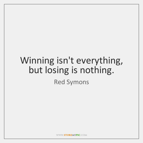 Winning isn't everything, but losing is nothing.