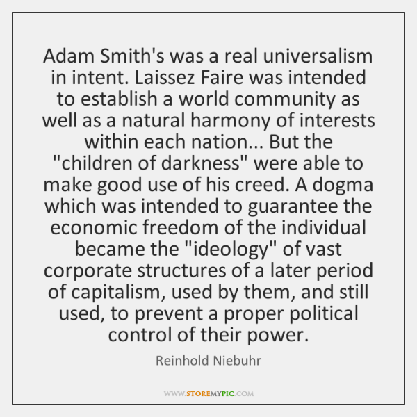 Adam Smith's was a real universalism in intent. Laissez Faire was intended ...