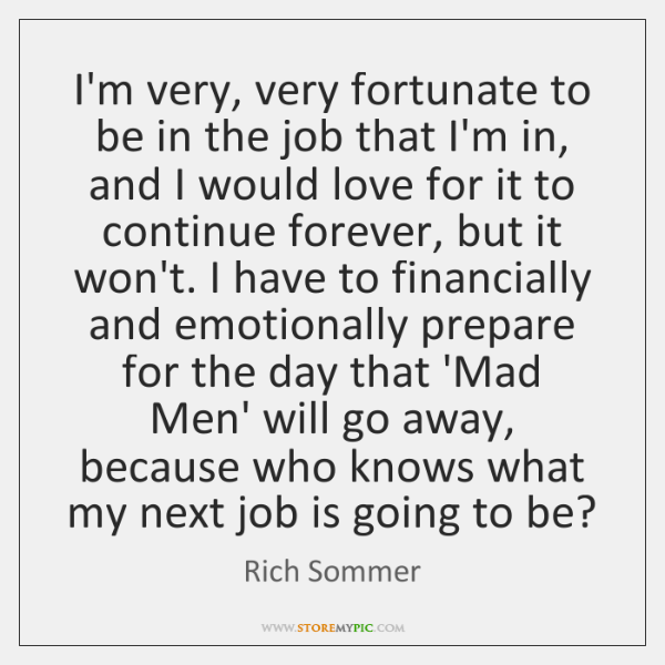 I'm very, very fortunate to be in the job that I'm in, ...
