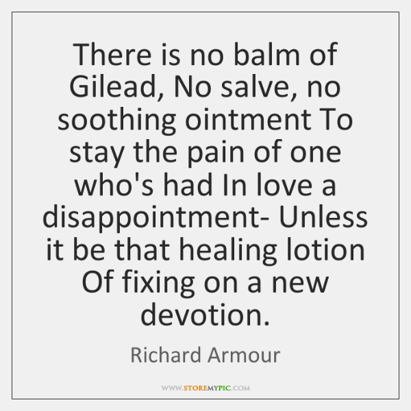 There is no balm of Gilead, No salve, no soothing ointment To ...