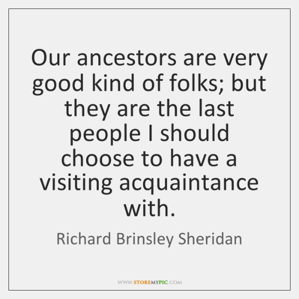 Our ancestors are very good kind of folks; but they are the ...
