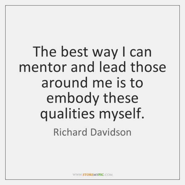 The best way I can mentor and lead those around me is ...
