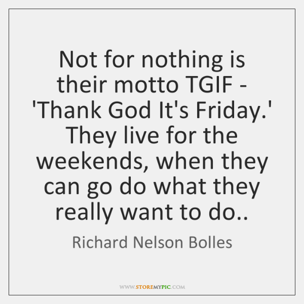 Not for nothing is their motto TGIF - 'Thank God It's Friday....