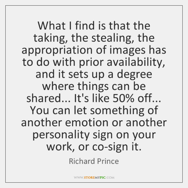What I find is that the taking, the stealing, the appropriation of ...