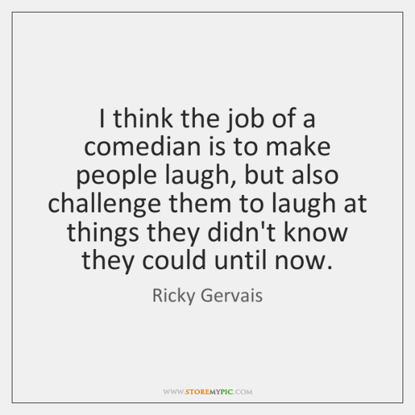 I think the job of a comedian is to make people laugh, ...